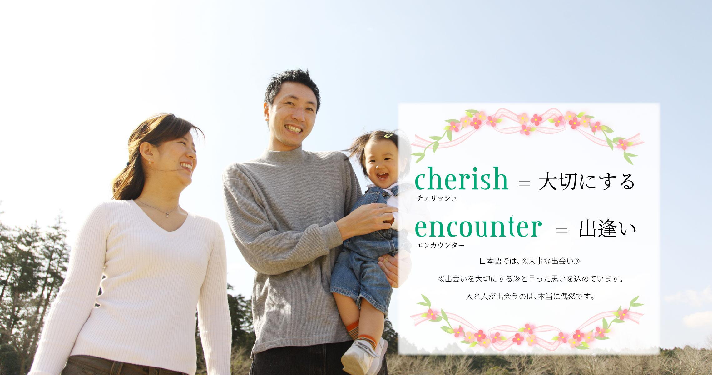 日本語では、≪大事な出会い≫≪出会いを大切にする≫と言った思いを込めています。人と人が出会うのは、本当に偶然です。